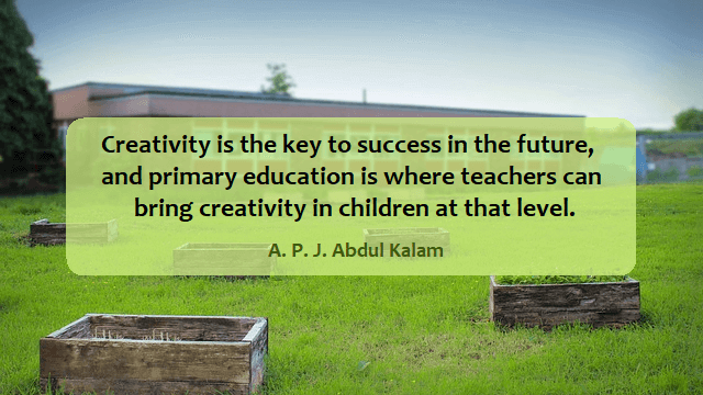 kata mutiara bahasa Inggris tentang anak (children) - 2: Creativity is the key to success in the future, and primary education is where teachers can bring creativity in children at that level. A. P. J. Abdul Kalam