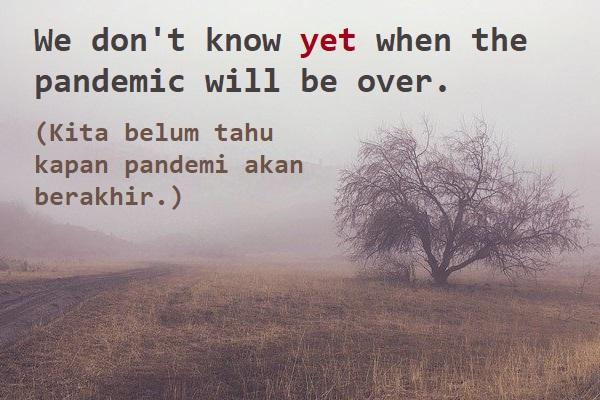 contoh kalimat bahasa Inggris yet (adverb) dan artinya: We don't know yet when the pandemic will be over. (Kita belum tahu kapan pandemi akan berakhir.)